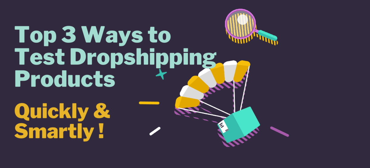 Top 3 Ways to Test Dropshipping Products Smartly & Quickly!